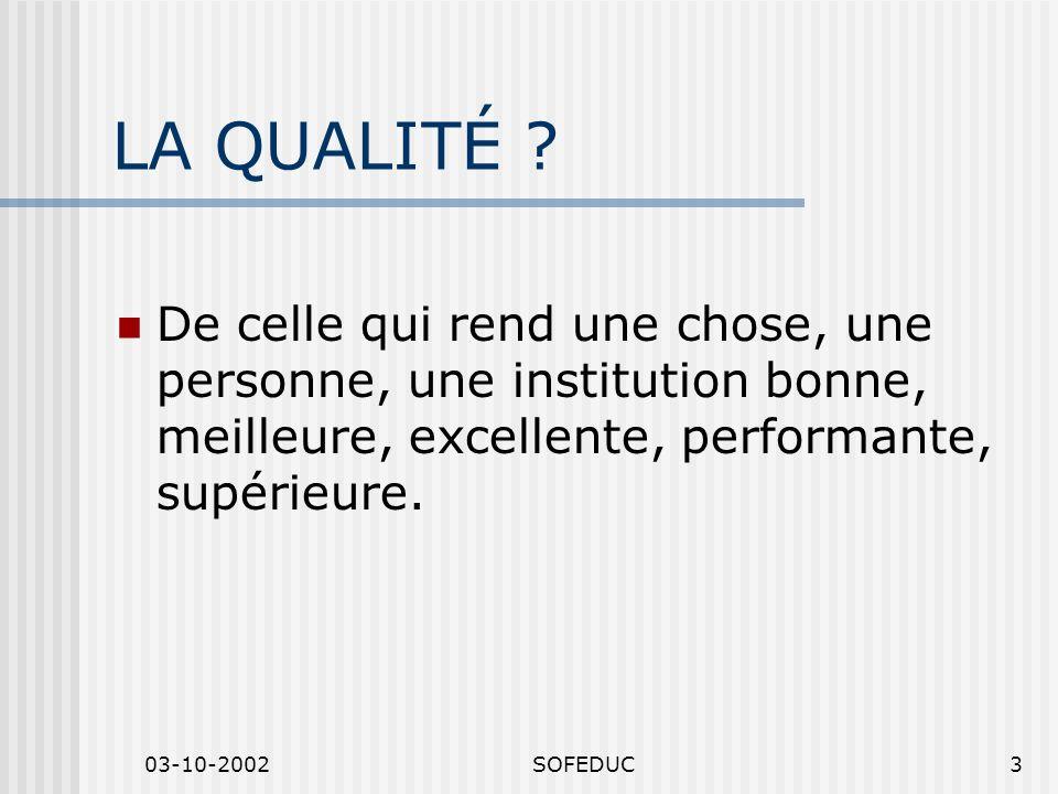 03-10-2002SOFEDUC3 LA QUALITÉ ? De celle qui rend une chose, une personne, une institution bonne, meilleure, excellente, performante, supérieure.