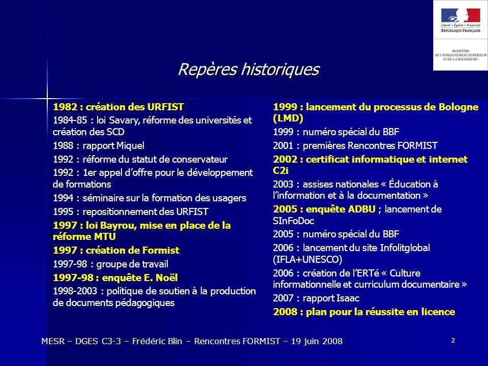 3 Le financement : les contrats quadriennaux MESR – DGES C3-3 – Frédéric Blin – Rencontres FORMIST – 19 juin 2008 La SDBIS et la politique contractuelle Analyse rétrospective des contrats détablissement : Vague B 2000-2003 : environ 500.000 / 4 ans Vague D 2002-2005 : environ 750.000 / 4 ans Vague D 2006-2009 : environ 1.000.000 / 4 ans Vague D, 29 établissements considérés : Ayant un projet de formation documentaire : 11 en 2002-2005 ; 20 en 2006- 2009 Tendances : La formation est devenue une priorité explicite des contrats Léquipement en salles de formation sest généralisé Les postes de coordinateur / responsable de la formation également Des équipes de formateurs se sont formées Les projets sont en lien étroit avec lamélioration de laccueil du public Larticulation avec les URFIST est plus satisfaisante