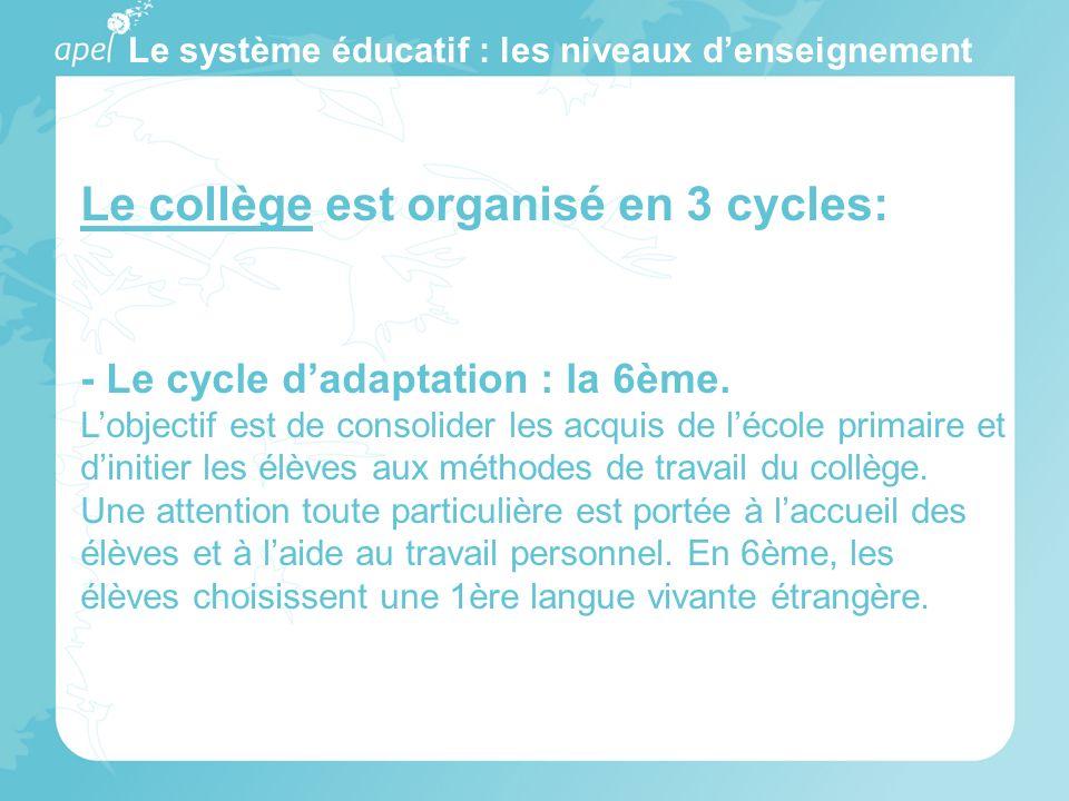 Le système éducatif : les niveaux denseignement Le collège est organisé en 3 cycles: - Le cycle dadaptation : la 6ème. Lobjectif est de consolider les