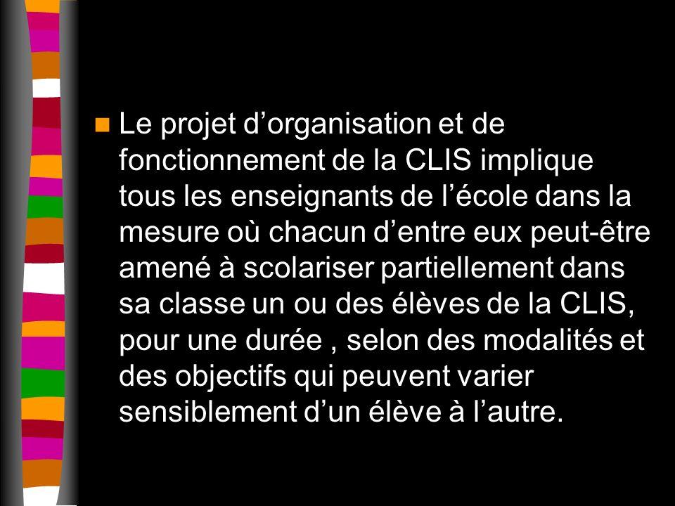 Le projet dorganisation et de fonctionnement de la CLIS implique tous les enseignants de lécole dans la mesure où chacun dentre eux peut-être amené à scolariser partiellement dans sa classe un ou des élèves de la CLIS, pour une durée, selon des modalités et des objectifs qui peuvent varier sensiblement dun élève à lautre.
