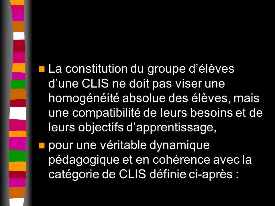 La constitution du groupe délèves dune CLIS ne doit pas viser une homogénéité absolue des élèves, mais une compatibilité de leurs besoins et de leurs objectifs dapprentissage, pour une véritable dynamique pédagogique et en cohérence avec la catégorie de CLIS définie ci-après :