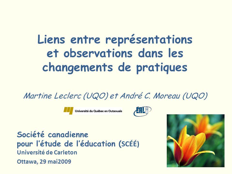Liens entre représentations et observations dans les changements de pratiques Martine Leclerc (UQO) et André C. Moreau (UQO) Société canadienne pour l