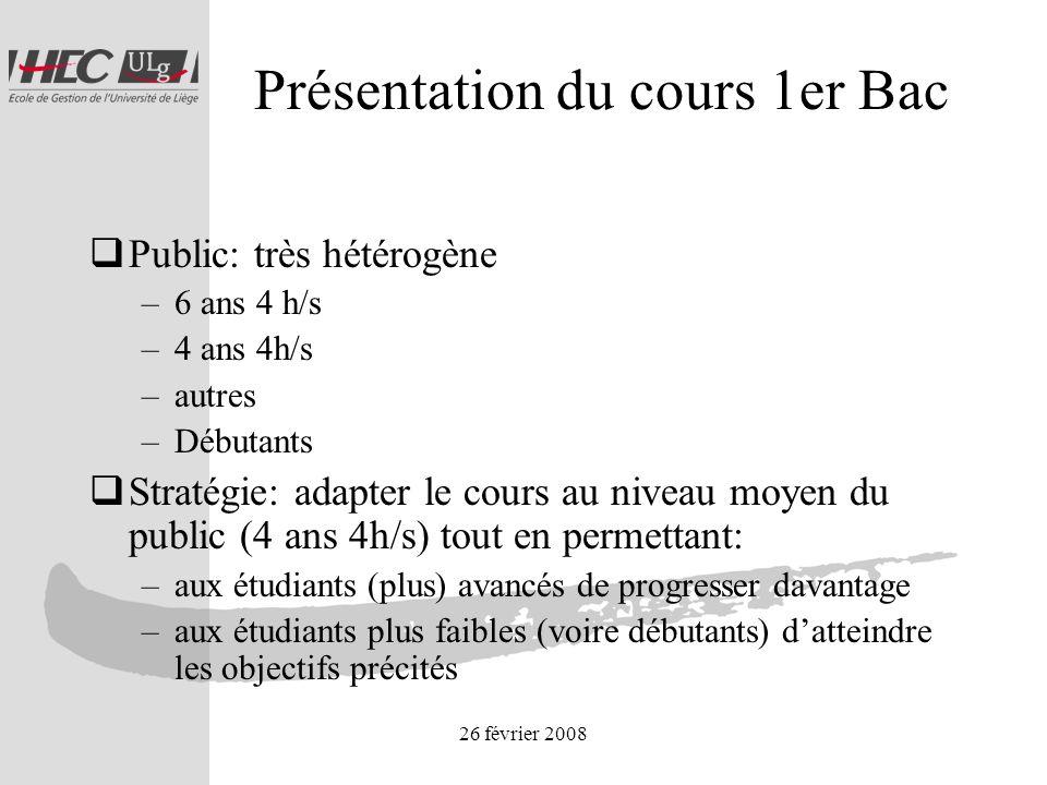 26 février 2008 Présentation du cours 1er Bac Public: très hétérogène –6 ans 4 h/s –4 ans 4h/s –autres –Débutants Stratégie: adapter le cours au nivea