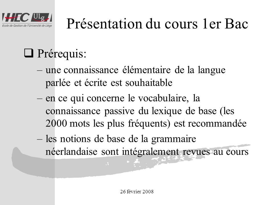 26 février 2008 Présentation du cours 1er Bac Prérequis: –une connaissance élémentaire de la langue parlée et écrite est souhaitable –en ce qui concerne le vocabulaire, la connaissance passive du lexique de base (les 2000 mots les plus fréquents) est recommandée –les notions de base de la grammaire néerlandaise sont intégralement revues au cours