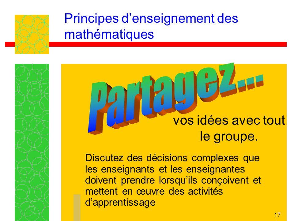 17 Principes denseignement des mathématiques Discutez des décisions complexes que les enseignants et les enseignantes doivent prendre lorsquils conçoivent et mettent en œuvre des activités dapprentissage vos idées avec tout le groupe.