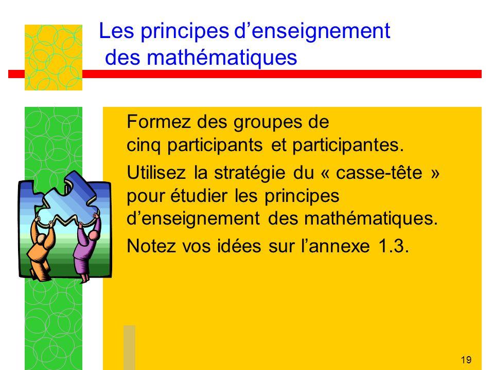19 Les principes denseignement des mathématiques Formez des groupes de cinq participants et participantes. Utilisez la stratégie du « casse-tête » pou