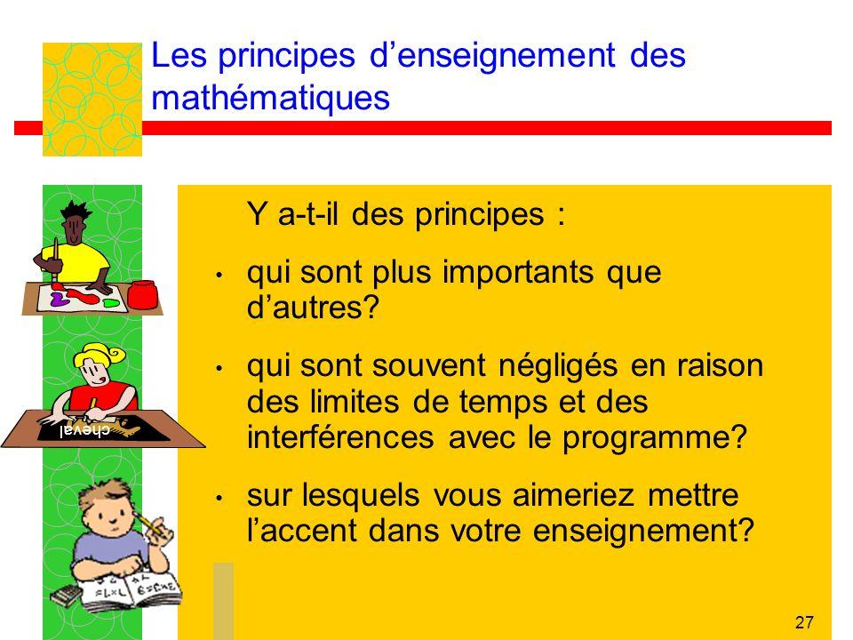 27 Les principes denseignement des mathématiques Y a-t-il des principes : qui sont plus importants que dautres? qui sont souvent négligés en raison de