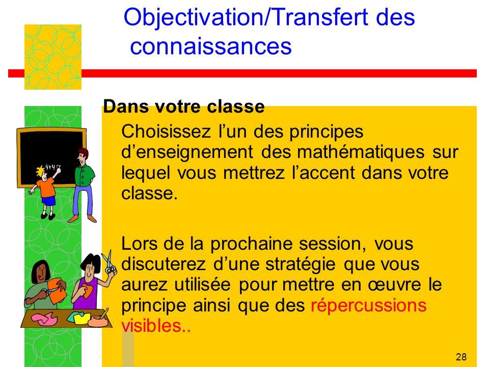 28 Objectivation/Transfert des connaissances Dans votre classe Choisissez lun des principes denseignement des mathématiques sur lequel vous mettrez laccent dans votre classe.