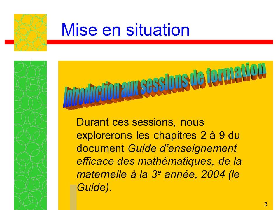 3 Durant ces sessions, nous explorerons les chapitres 2 à 9 du document Guide denseignement efficace des mathématiques, de la maternelle à la 3 e année, 2004 (le Guide).