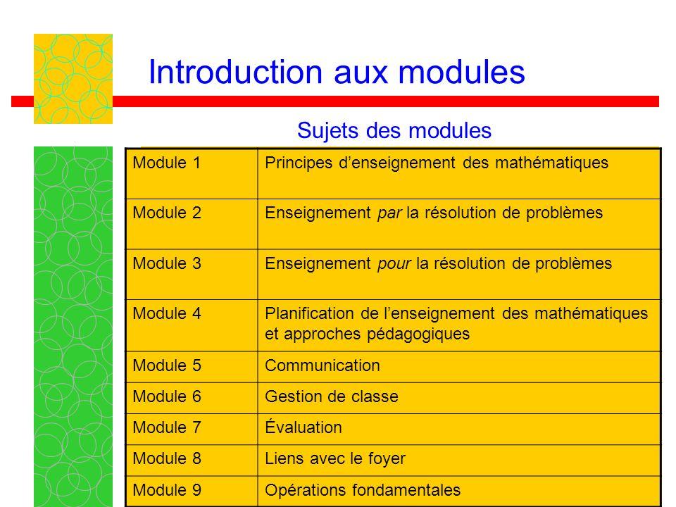 4 Introduction aux modules Module 1Principes denseignement des mathématiques Module 2Enseignement par la résolution de problèmes Module 3Enseignement pour la résolution de problèmes Module 4Planification de lenseignement des mathématiques et approches pédagogiques Module 5Communication Module 6Gestion de classe Module 7Évaluation Module 8Liens avec le foyer Module 9Opérations fondamentales Sujets des modules