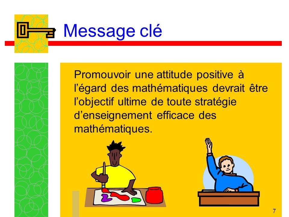 7 Message clé Promouvoir une attitude positive à légard des mathématiques devrait être lobjectif ultime de toute stratégie denseignement efficace des mathématiques.