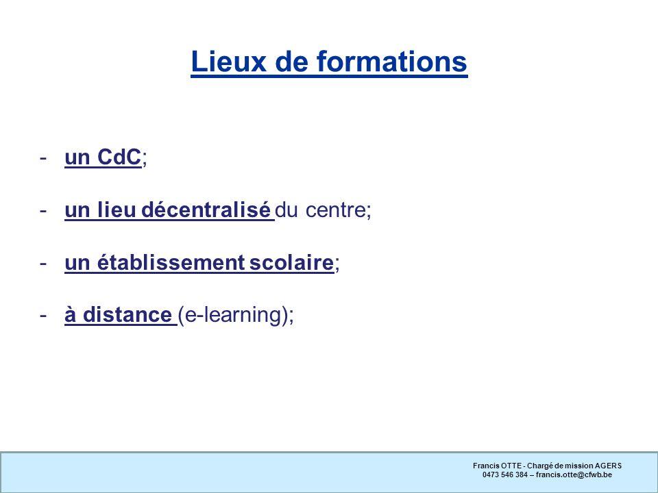 Lieux de formations -un CdC; -un lieu décentralisé du centre; -un établissement scolaire; -à distance (e-learning); Francis OTTE - Chargé de mission A