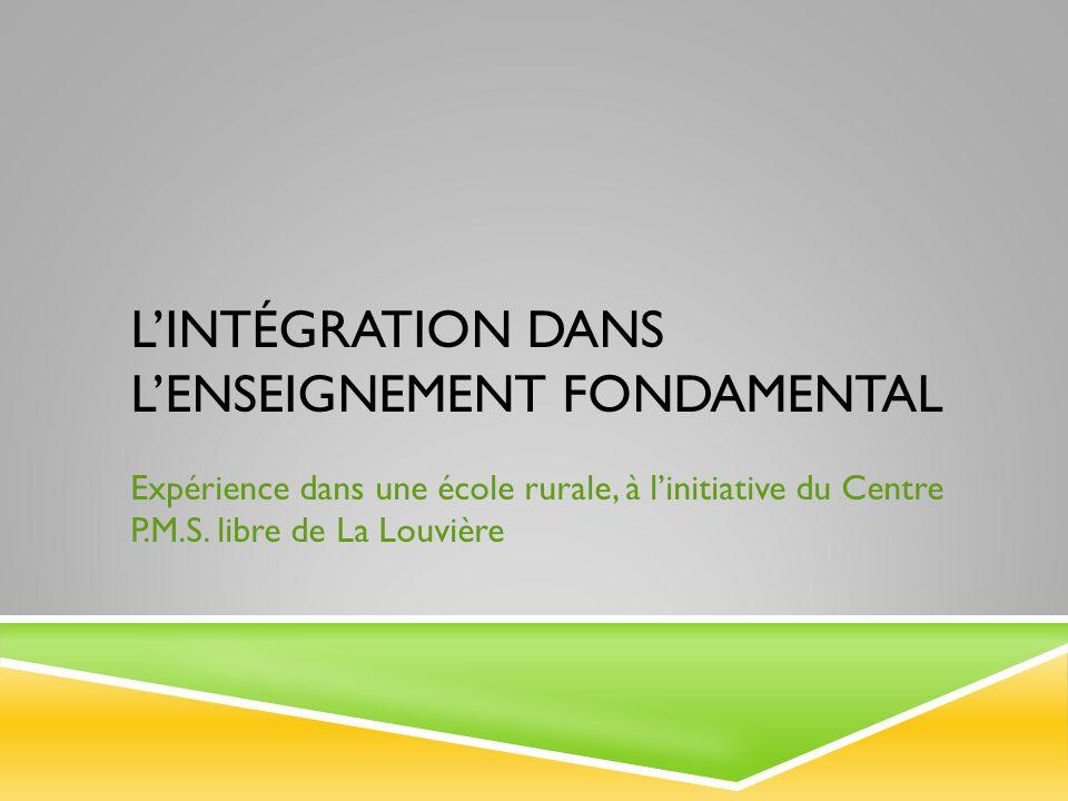 LINTÉGRATION DANS LENSEIGNEMENT FONDAMENTAL Expérience dans une école rurale, à linitiative du Centre P.M.S. libre de La Louvière