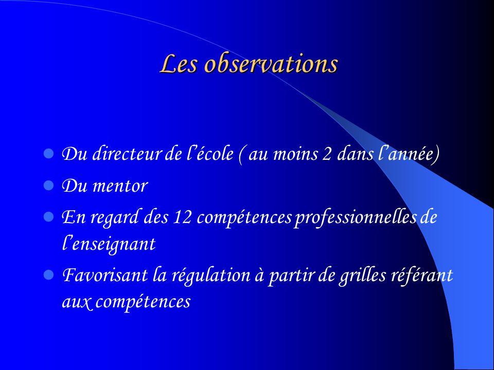 Les observations Du directeur de lécole ( au moins 2 dans lannée) Du mentor En regard des 12 compétences professionnelles de lenseignant Favorisant la régulation à partir de grilles référant aux compétences