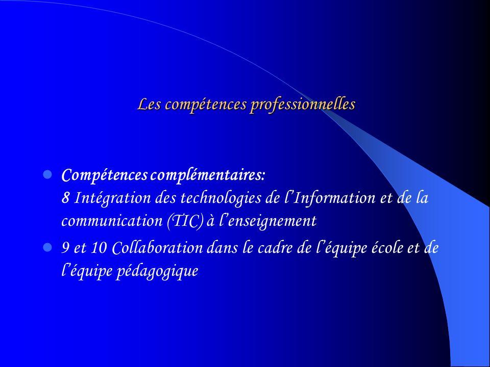 Les compétences professionnelles Compétences complémentaires: 8 Intégration des technologies de lInformation et de la communication (TIC) à lenseignement 9 et 10 Collaboration dans le cadre de léquipe école et de léquipe pédagogique