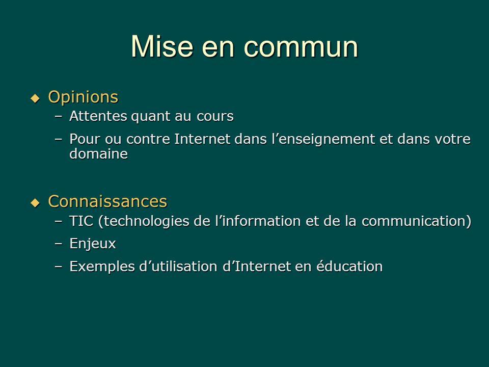 Mise en commun Opinions Opinions –Attentes quant au cours –Pour ou contre Internet dans lenseignement et dans votre domaine Connaissances Connaissances –TIC (technologies de linformation et de la communication) –Enjeux –Exemples dutilisation dInternet en éducation
