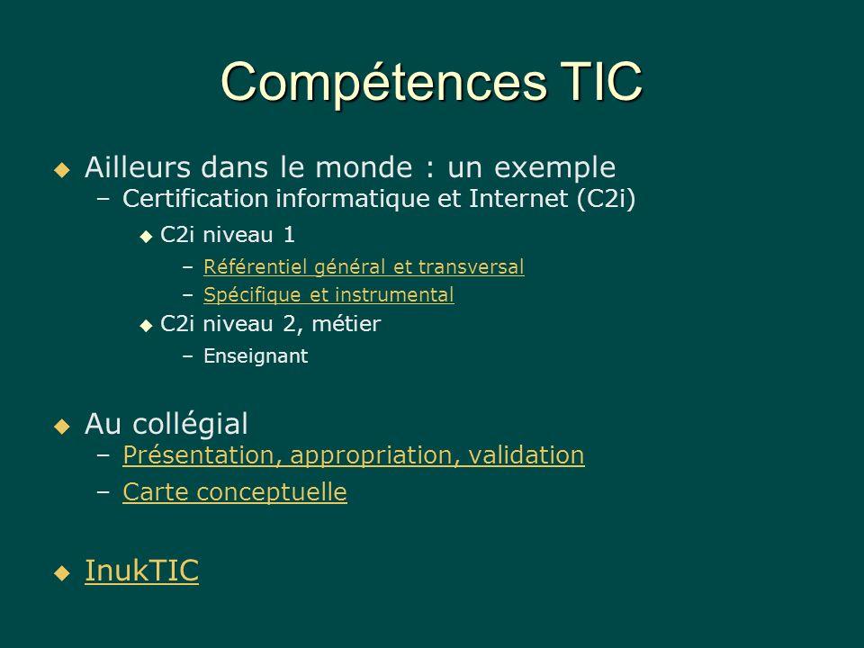 Compétences TIC Ailleurs dans le monde : un exemple – –Certification informatique et Internet (C2i) C2i niveau 1 – –Référentiel général et transversalRéférentiel général et transversal – –Spécifique et instrumentalSpécifique et instrumental C2i niveau 2, métier – –Enseignant Au collégial – –Présentation, appropriation, validationPrésentation, appropriation, validation – –Carte conceptuelleCarte conceptuelle InukTIC