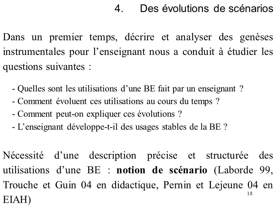 18 4.Des évolutions de scénarios Dans un premier temps, décrire et analyser des genèses instrumentales pour lenseignant nous a conduit à étudier les q