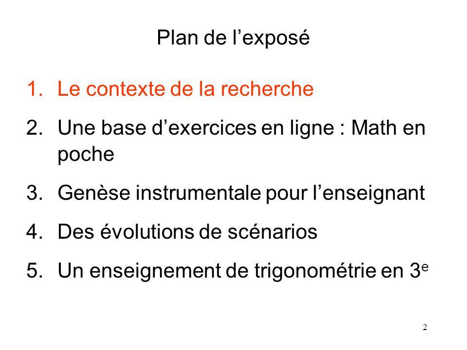 2 Plan de lexposé 1.Le contexte de la recherche 2.Une base dexercices en ligne : Math en poche 3.Genèse instrumentale pour lenseignant 4.Des évolution