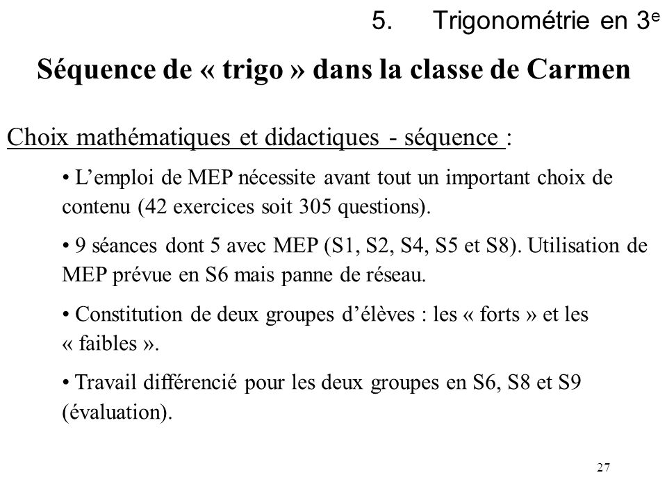 27 5.Trigonométrie en 3 e Choix mathématiques et didactiques - séquence : Lemploi de MEP nécessite avant tout un important choix de contenu (42 exerci