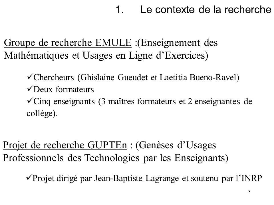 3 1.Le contexte de la recherche Groupe de recherche EMULE :(Enseignement des Mathématiques et Usages en Ligne dExercices) Chercheurs (Ghislaine Gueude