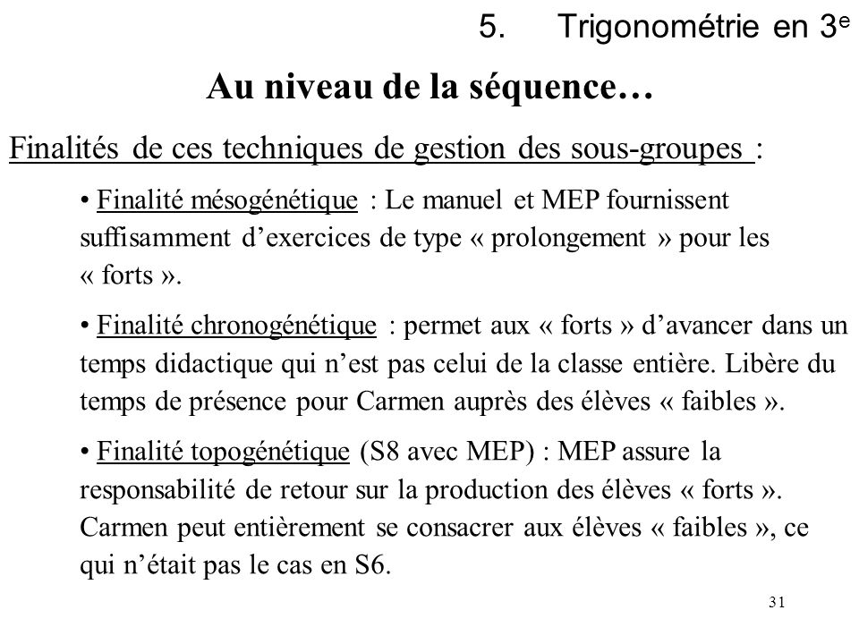 31 5.Trigonométrie en 3 e Finalités de ces techniques de gestion des sous-groupes : Finalité mésogénétique : Le manuel et MEP fournissent suffisamment