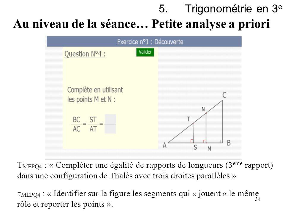34 5.Trigonométrie en 3 e Au niveau de la séance… Petite analyse a priori T MEPQ4 : « Compléter une égalité de rapports de longueurs (3 ème rapport) d