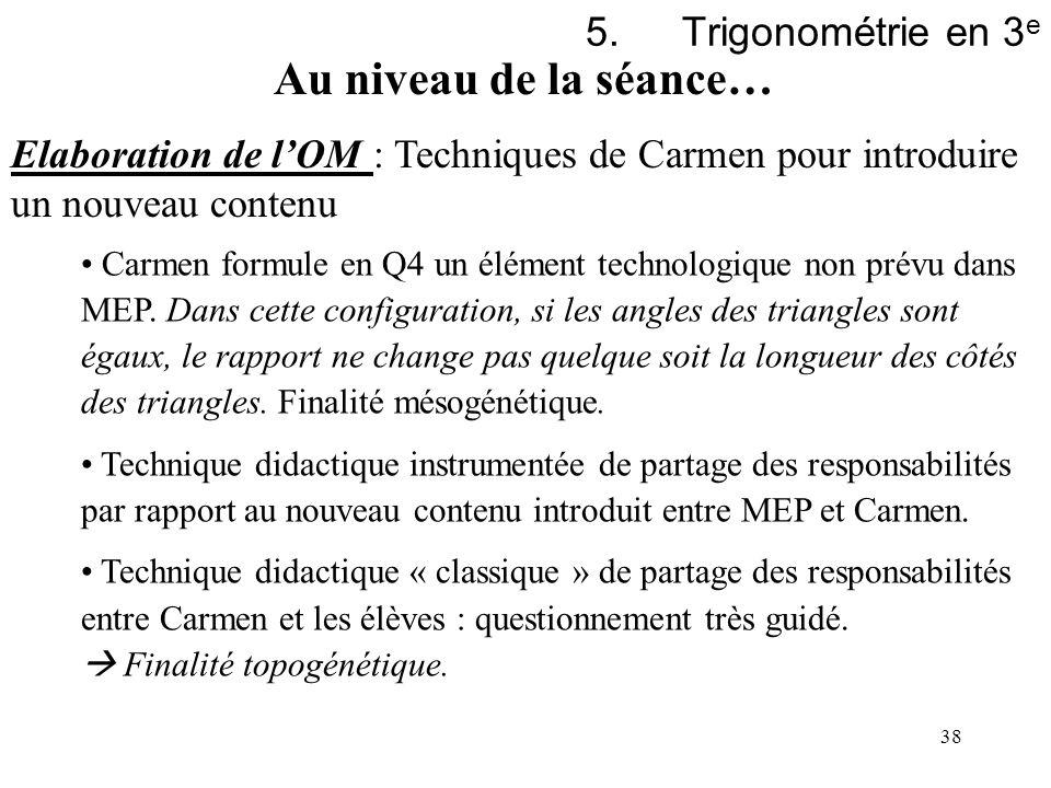 38 5.Trigonométrie en 3 e Au niveau de la séance… Elaboration de lOM : Techniques de Carmen pour introduire un nouveau contenu Carmen formule en Q4 un