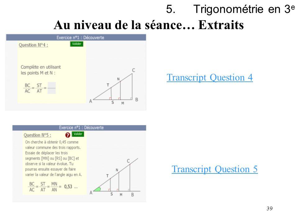 39 5.Trigonométrie en 3 e Au niveau de la séance… Extraits Transcript Question 4 Transcript Question 5