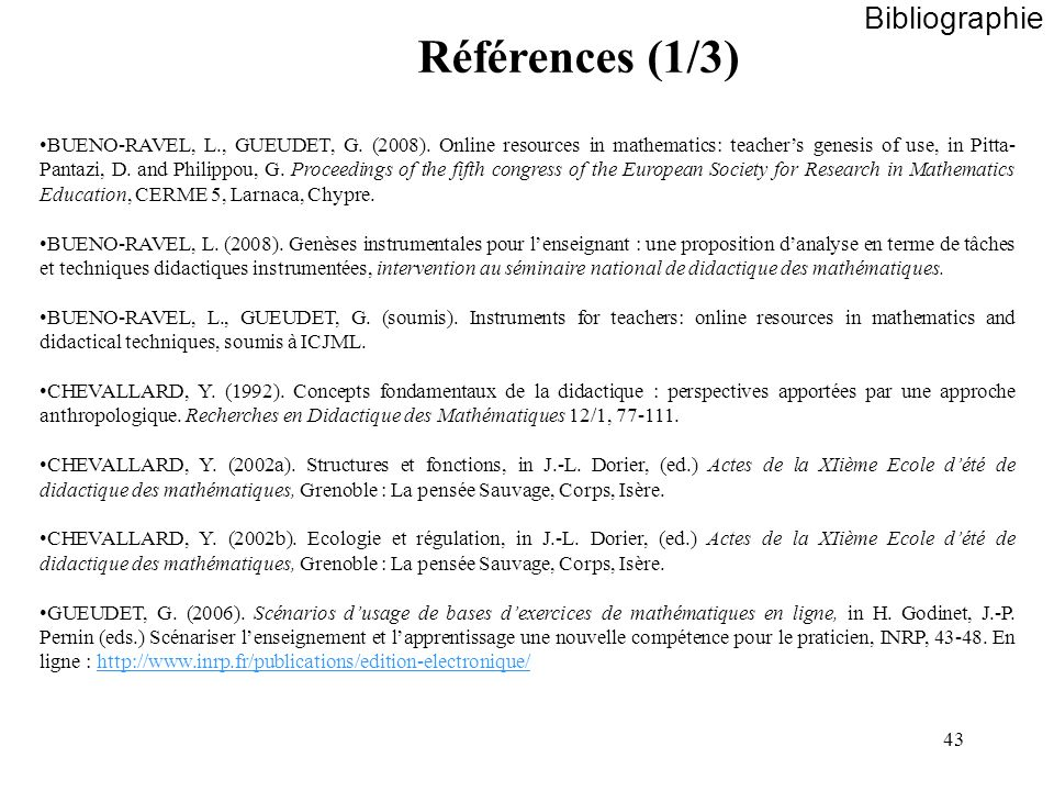 43 Bibliographie Références (1/3) BUENO-RAVEL, L., GUEUDET, G. (2008). Online resources in mathematics: teachers genesis of use, in Pitta- Pantazi, D.