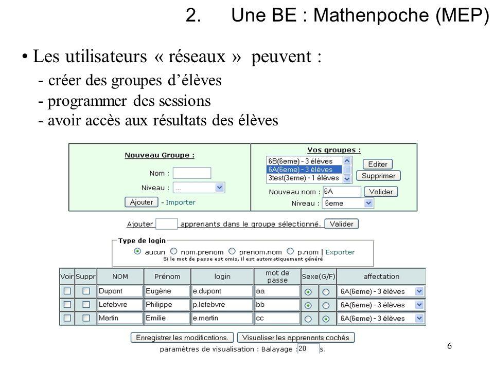 6 2.Une BE : Mathenpoche (MEP) Les utilisateurs « réseaux » peuvent : - créer des groupes délèves - programmer des sessions - avoir accès aux résultat