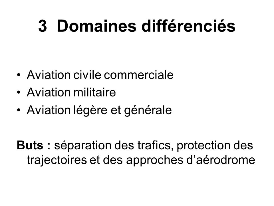 3 Domaines différenciés Aviation civile commerciale Aviation militaire Aviation légère et générale Buts : séparation des trafics, protection des traje