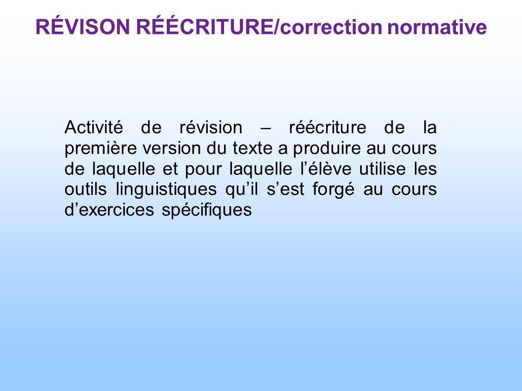 Activité de révision – réécriture de la première version du texte a produire au cours de laquelle et pour laquelle lélève utilise les outils linguistiques quil sest forgé au cours dexercices spécifiques RÉVISON RÉÉCRITURE/correction normative