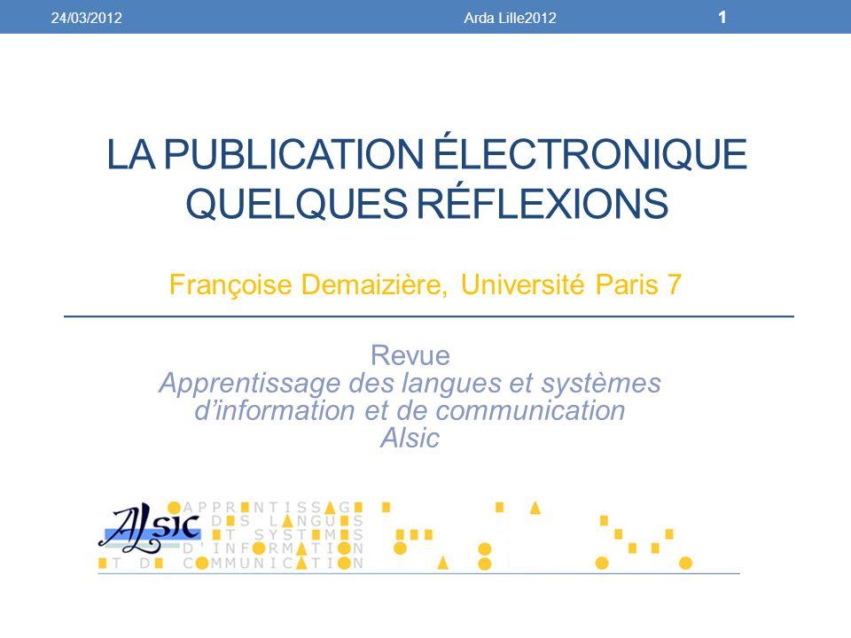 LA PUBLICATION ÉLECTRONIQUE QUELQUES RÉFLEXIONS Françoise Demaizière, Université Paris 7 Revue Apprentissage des langues et systèmes dinformation et de communication Alsic 24/03/2012Arda Lille2012 1