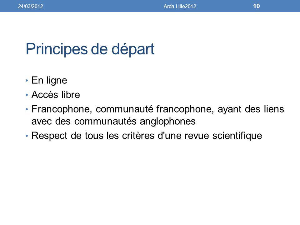 Principes de départ En ligne Accès libre Francophone, communauté francophone, ayant des liens avec des communautés anglophones Respect de tous les critères d une revue scientifique 24/03/2012Arda Lille2012 10