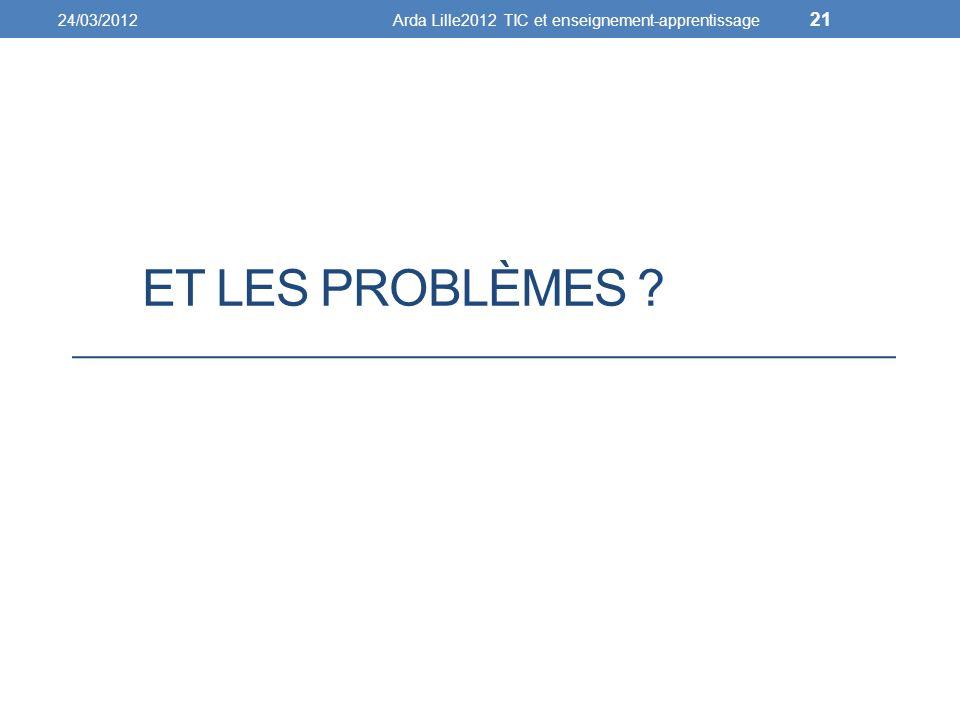 ET LES PROBLÈMES ? 24/03/2012Arda Lille2012 TIC et enseignement-apprentissage 21