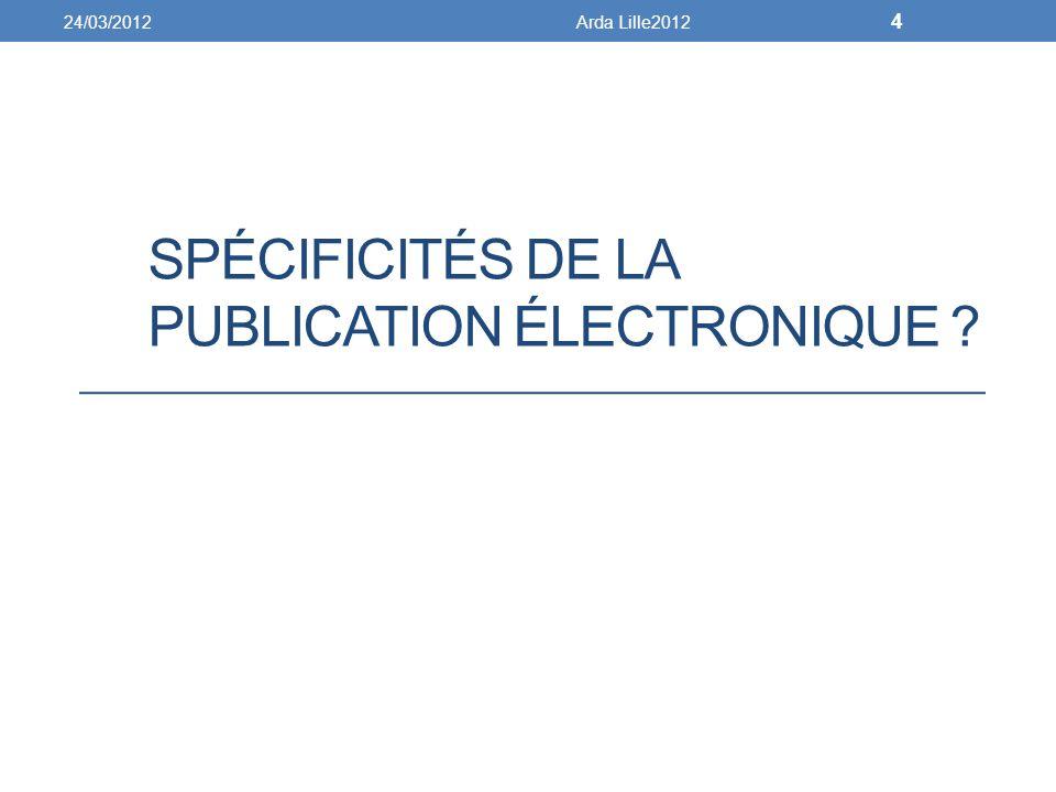 SPÉCIFICITÉS DE LA PUBLICATION ÉLECTRONIQUE ? 24/03/2012Arda Lille2012 4