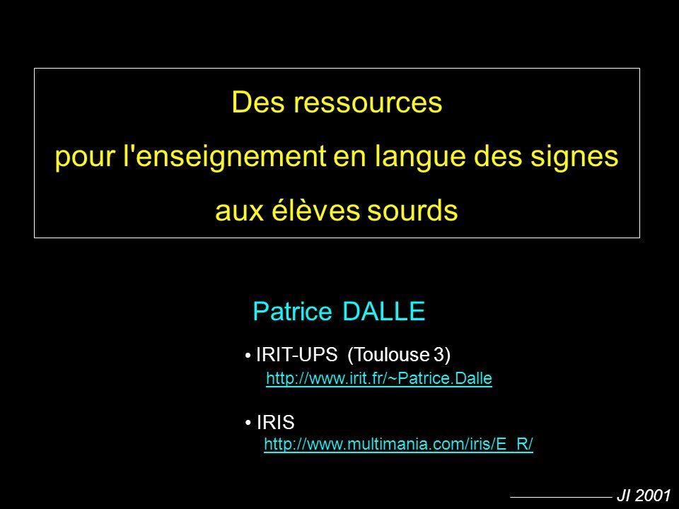 JI 2001 Des ressources pour l'enseignement en langue des signes aux élèves sourds Patrice DALLE IRIT-UPS (Toulouse 3) http://www.irit.fr/~Patrice.Dall