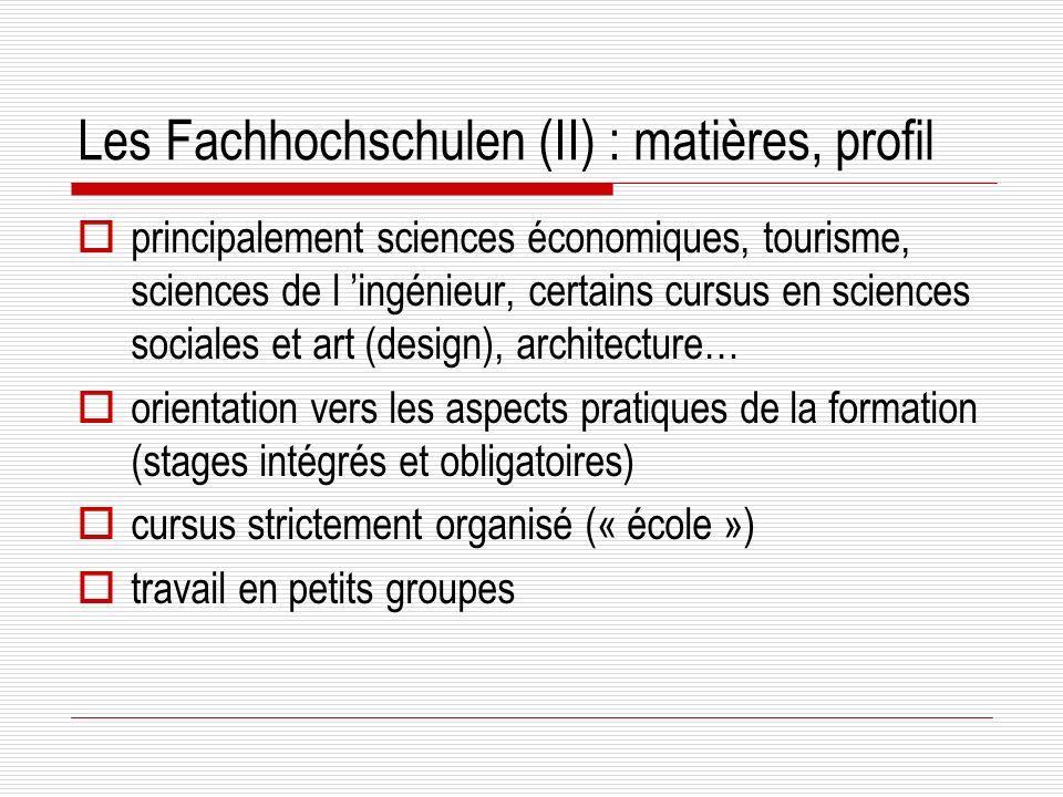 Les Fachhochschulen (II) : matières, profil principalement sciences économiques, tourisme, sciences de l ingénieur, certains cursus en sciences sociales et art (design), architecture… orientation vers les aspects pratiques de la formation (stages intégrés et obligatoires) cursus strictement organisé (« école ») travail en petits groupes