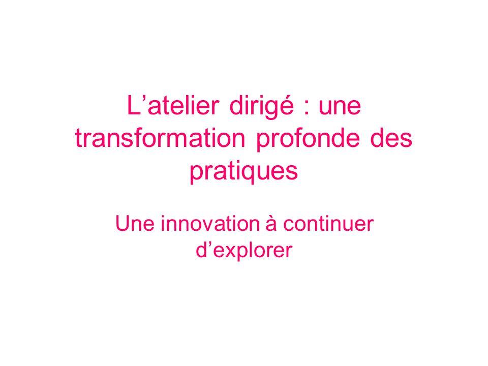 Latelier dirigé : une transformation profonde des pratiques Une innovation à continuer dexplorer