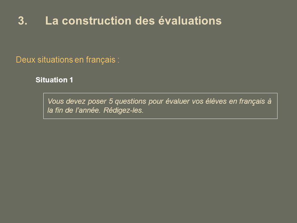 3.La construction des évaluations Deux situations en français : Situation 1 Vous devez poser 5 questions pour évaluer vos élèves en français à la fin