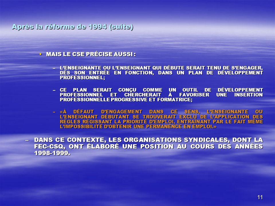 11 Après la réforme de 1994 (suite) MAIS LE CSE PRÉCISE AUSSI : MAIS LE CSE PRÉCISE AUSSI : –LENSEIGNANTE OU LENSEIGNANT QUI DÉBUTE SERAIT TENU DE SENGAGER, DÈS SON ENTRÉE EN FONCTION, DANS UN PLAN DE DÉVELOPPEMENT PROFESSIONNEL; –CE PLAN SERAIT CONÇU COMME UN OUTIL DE DÉVELOPPEMENT PROFESSIONNEL ET CHERCHERAIT À FAVORISER UNE INSERTION PROFESSIONNELLE PROGRESSIVE ET FORMATRICE; –«À DÉFAUT DENGAGEMENT DANS CE SENS, LENSEIGNANTE OU LENSEIGNANT DÉBUTANT SE TROUVERAIT EXCLU DE LAPPLICATION DES RÈGLES RÉGISSANT LA PRIORITÉ DEMPLOI, ENTRAÎNANT PAR LE FAIT MÊME LIMPOSSIBILITÉ DOBTENIR UNE PERMANENCE EN EMPLOI.» –DANS CE CONTEXTE, LES ORGANISATIONS SYNDICALES, DONT LA FEC-CSQ, ONT ÉLABORÉ UNE POSITION AU COURS DES ANNÉES 1998-1999.