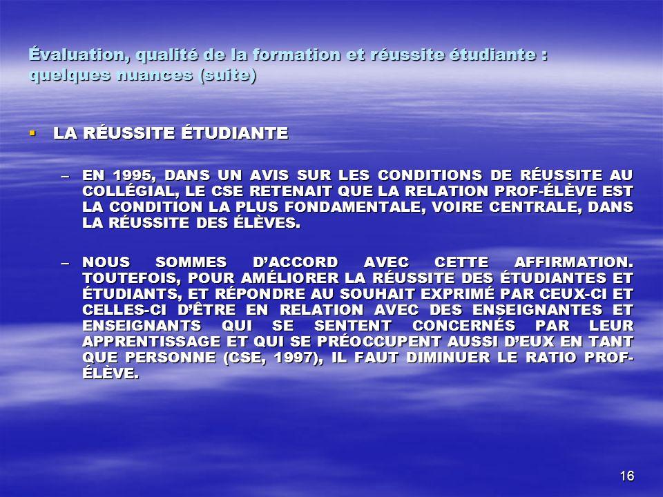16 Évaluation, qualité de la formation et réussite étudiante : quelques nuances (suite) LA RÉUSSITE ÉTUDIANTE LA RÉUSSITE ÉTUDIANTE –EN 1995, DANS UN AVIS SUR LES CONDITIONS DE RÉUSSITE AU COLLÉGIAL, LE CSE RETENAIT QUE LA RELATION PROF-ÉLÈVE EST LA CONDITION LA PLUS FONDAMENTALE, VOIRE CENTRALE, DANS LA RÉUSSITE DES ÉLÈVES.