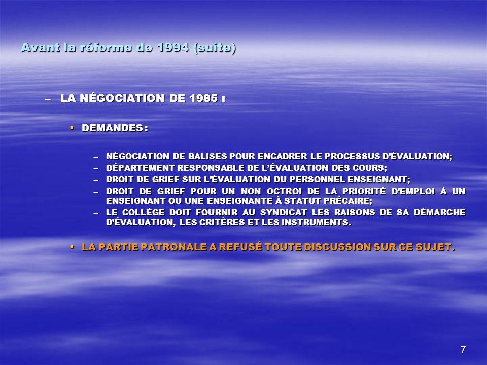 7 Avant la réforme de 1994 (suite) –LA NÉGOCIATION DE 1985 : DEMANDES : DEMANDES : –NÉGOCIATION DE BALISES POUR ENCADRER LE PROCESSUS DÉVALUATION; –DÉPARTEMENT RESPONSABLE DE LÉVALUATION DES COURS; –DROIT DE GRIEF SUR LÉVALUATION DU PERSONNEL ENSEIGNANT; –DROIT DE GRIEF POUR UN NON OCTROI DE LA PRIORITÉ DEMPLOI À UN ENSEIGNANT OU UNE ENSEIGNANTE À STATUT PRÉCAIRE; –LE COLLÈGE DOIT FOURNIR AU SYNDICAT LES RAISONS DE SA DÉMARCHE DÉVALUATION, LES CRITÈRES ET LES INSTRUMENTS.