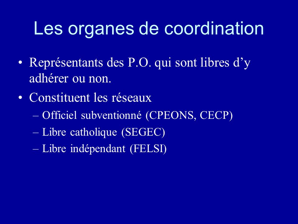 Les organes de coordination Représentants des P.O. qui sont libres dy adhérer ou non. Constituent les réseaux –Officiel subventionné (CPEONS, CECP) –L