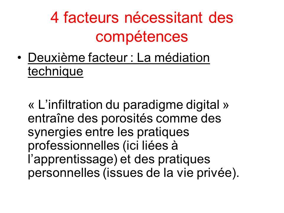 4 facteurs nécessitant des compétences Deuxième facteur : La médiation technique « Linfiltration du paradigme digital » entraîne des porosités comme des synergies entre les pratiques professionnelles (ici liées à lapprentissage) et des pratiques personnelles (issues de la vie privée).