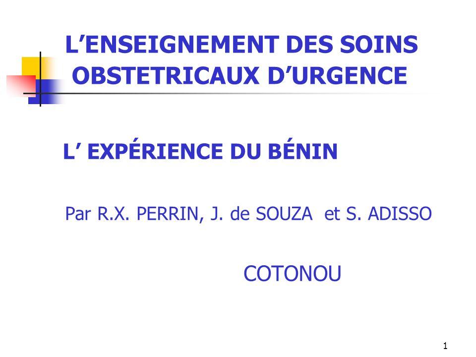 1 LENSEIGNEMENT DES SOINS OBSTETRICAUX DURGENCE L EXPÉRIENCE DU BÉNIN Par R.X. PERRIN, J. de SOUZA et S. ADISSO COTONOU