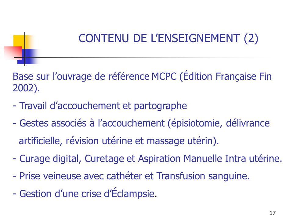 17 CONTENU DE LENSEIGNEMENT (2) Base sur louvrage de référence MCPC (Édition Française Fin 2002). - Travail daccouchement et partographe - Gestes asso