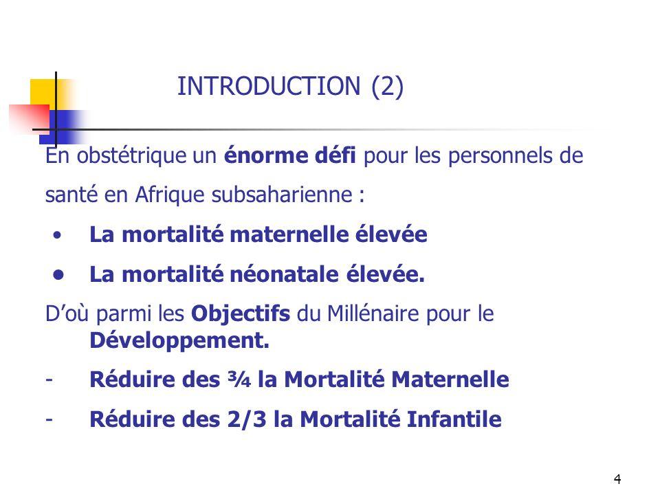 4 INTRODUCTION (2) En obstétrique un énorme défi pour les personnels de santé en Afrique subsaharienne : La mortalité maternelle élevée La mortalité n