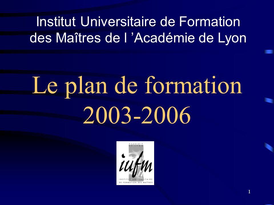 1 Le plan de formation 2003-2006 Institut Universitaire de Formation des Maîtres de l Académie de Lyon